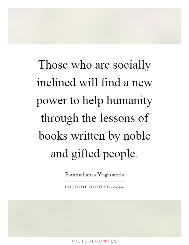 Those who are socially inclined will find a new power to help humanity through the lessons of books written by noble and gifted people Picture Quote #1