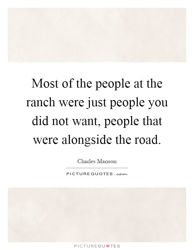 Most of the people at the ranch were just people you did not want, people that were alongside the road Picture Quote #1