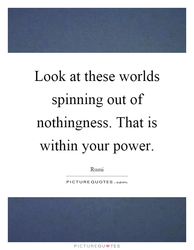 Look at these worlds spinning out of nothingness. That is within your power Picture Quote #1