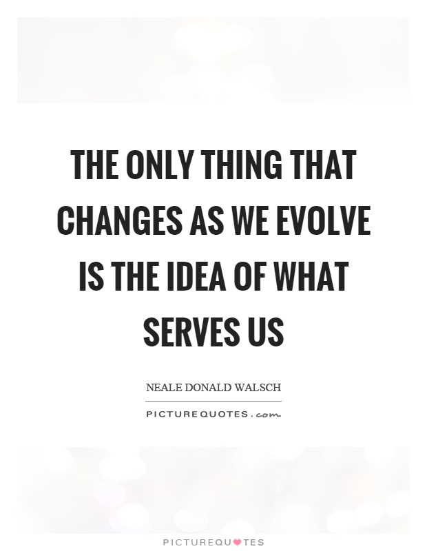 The only thing that changes as we evolve is the idea of what serves us Picture Quote #1