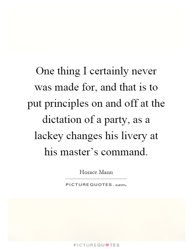 One thing I certainly never was made for, and that is to put principles on and off at the dictation of a party, as a lackey changes his livery at his master's command Picture Quote #1