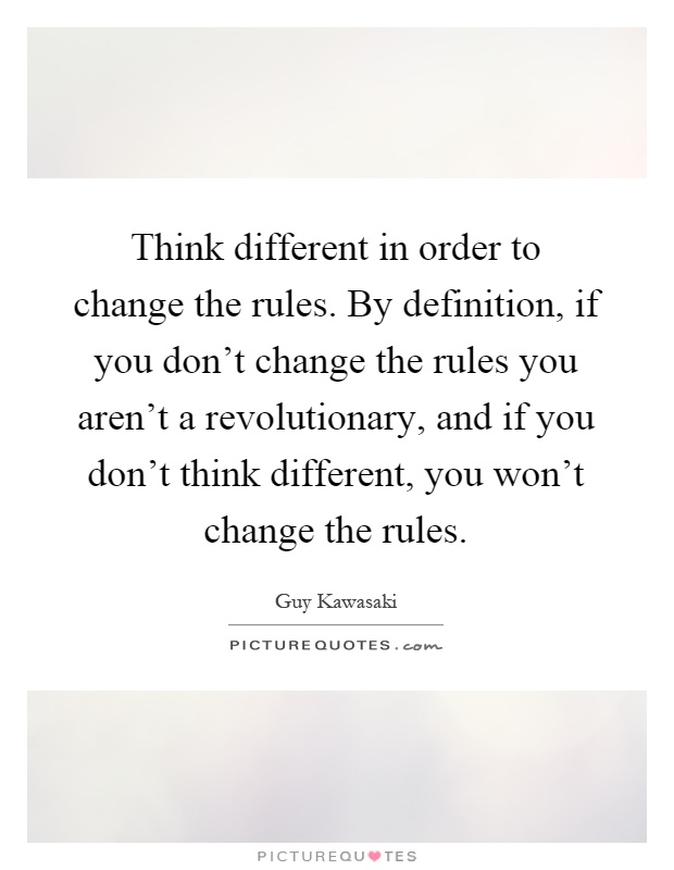 Think different in order to change the rules. By definition, if you don't change the rules you aren't a revolutionary, and if you don't think different, you won't change the rules Picture Quote #1