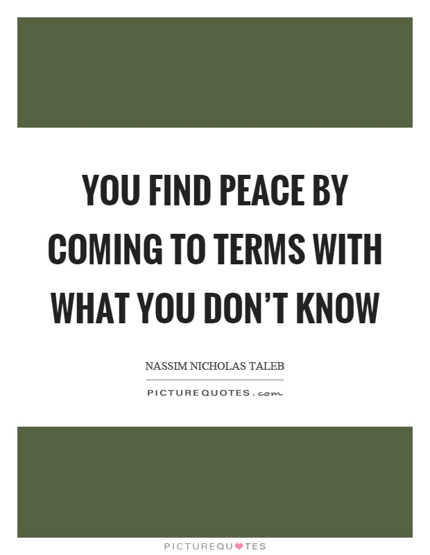 You find peace by coming to terms with what you don't know Picture Quote #1