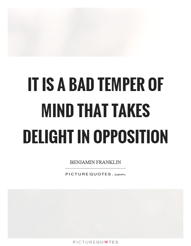 It is a bad temper of mind that takes delight in opposition Picture Quote #1