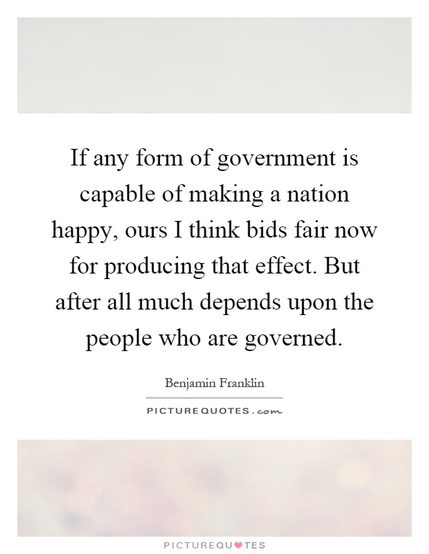 If any form of government is capable of making a nation happy, ours I think bids fair now for producing that effect. But after all much depends upon the people who are governed Picture Quote #1