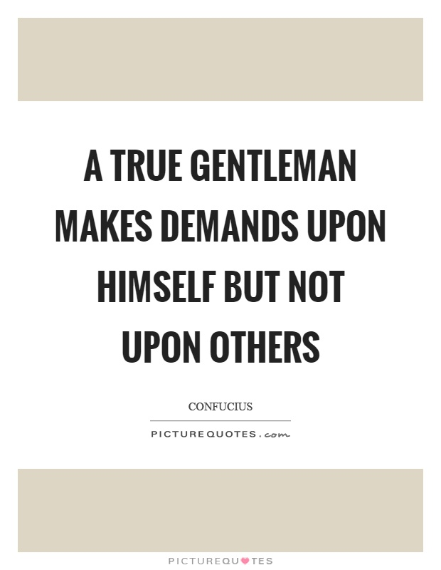 A true gentleman makes demands upon himself but not upon others Picture Quote #1