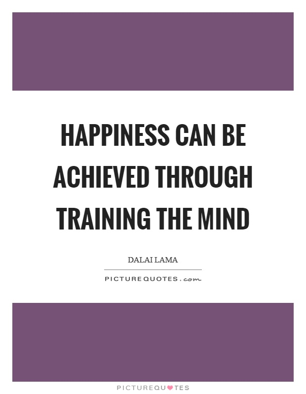 Happiness can be achieved through training the mind Picture Quote #1