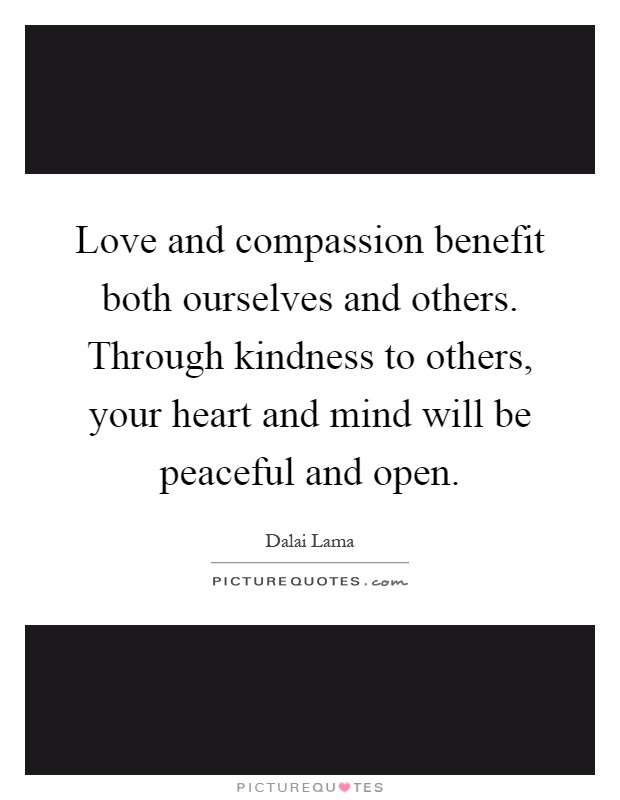 Love and compassion benefit both ourselves and others. Through kindness to others, your heart and mind will be peaceful and open Picture Quote #1