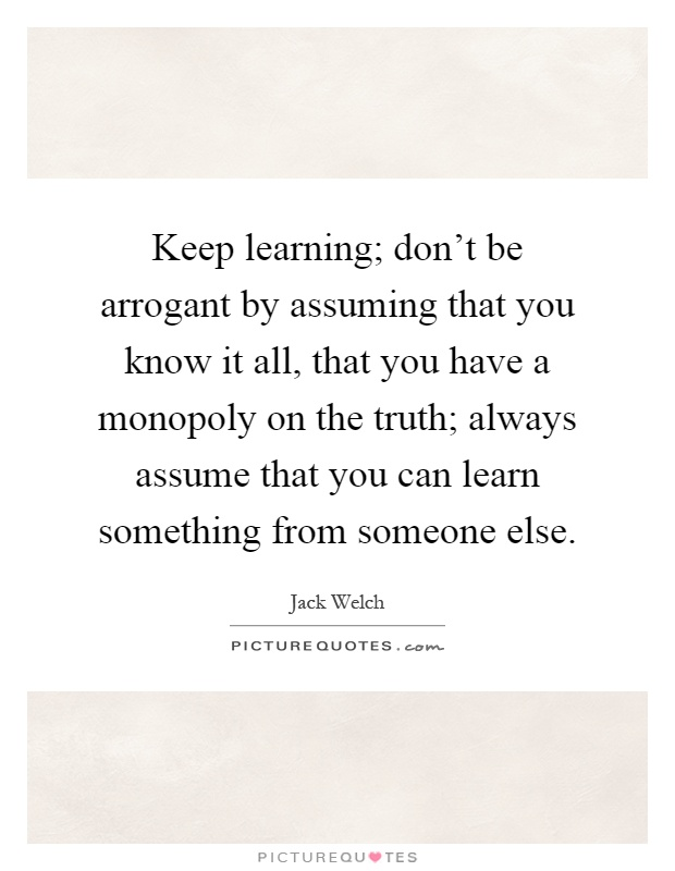 Keep learning; don't be arrogant by assuming that you know it all, that you have a monopoly on the truth; always assume that you can learn something from someone else Picture Quote #1