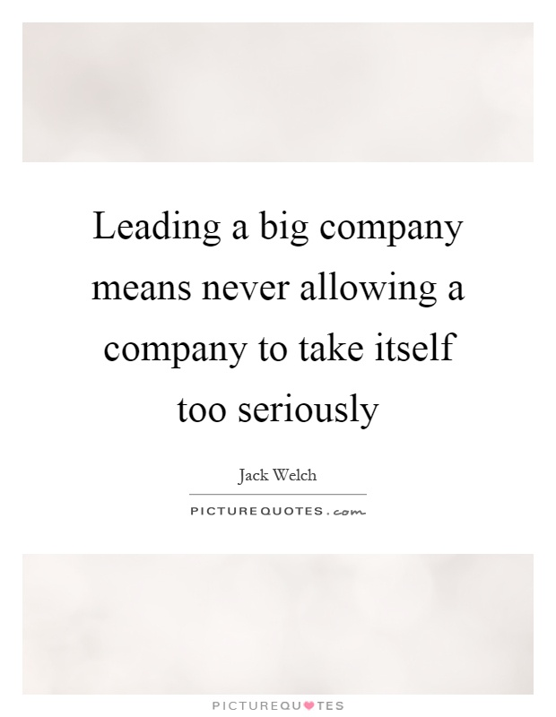Leading a big company means never allowing a company to take itself too seriously Picture Quote #1