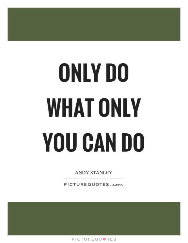 Only do what only you can do Picture Quote #1