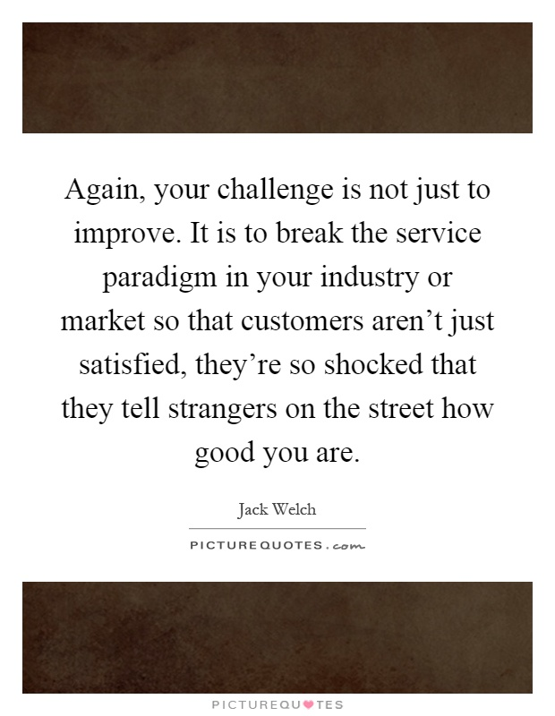 Again, your challenge is not just to improve. It is to break the service paradigm in your industry or market so that customers aren't just satisfied, they're so shocked that they tell strangers on the street how good you are Picture Quote #1