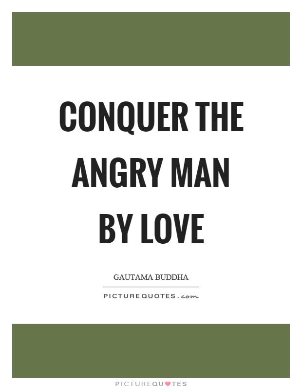 Conquer the angry man by love Picture Quote #1