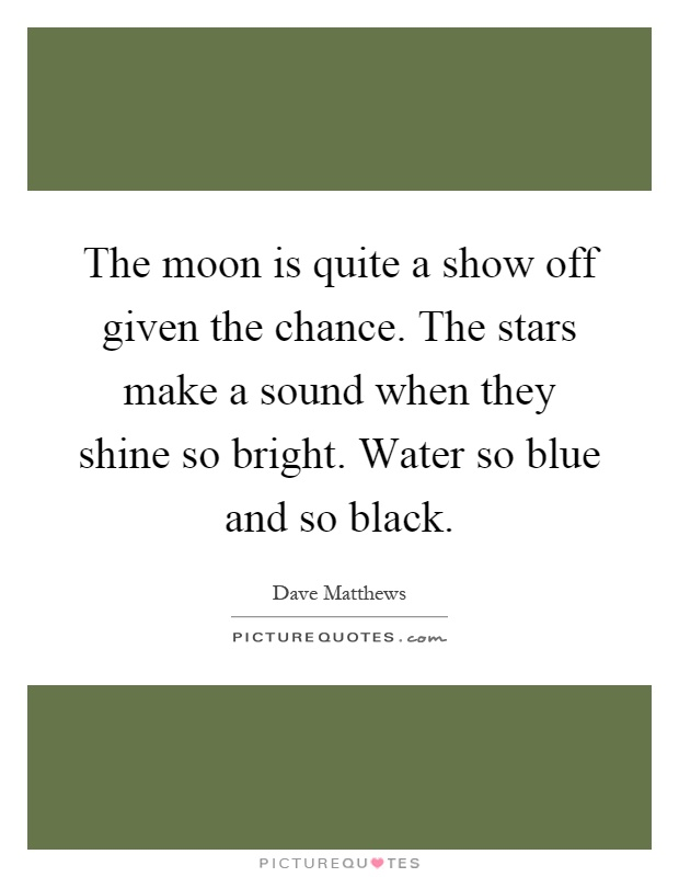 The moon is quite a show off given the chance. The stars make a sound when they shine so bright. Water so blue and so black Picture Quote #1