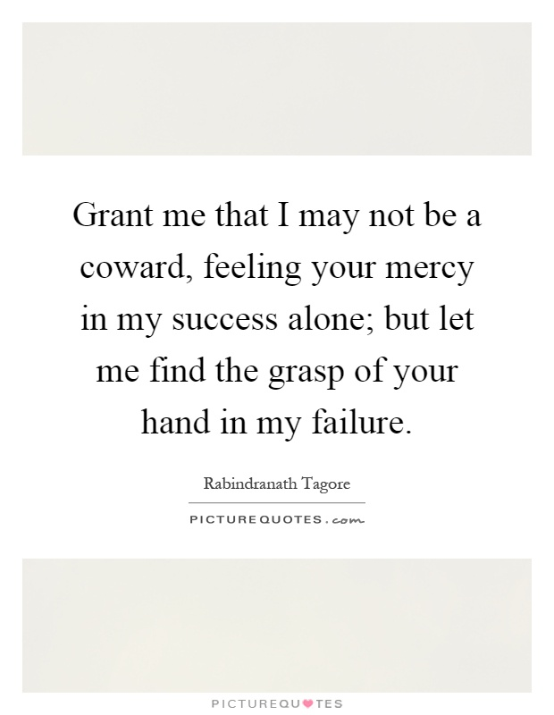 Grant me that I may not be a coward, feeling your mercy in my success alone; but let me find the grasp of your hand in my failure Picture Quote #1