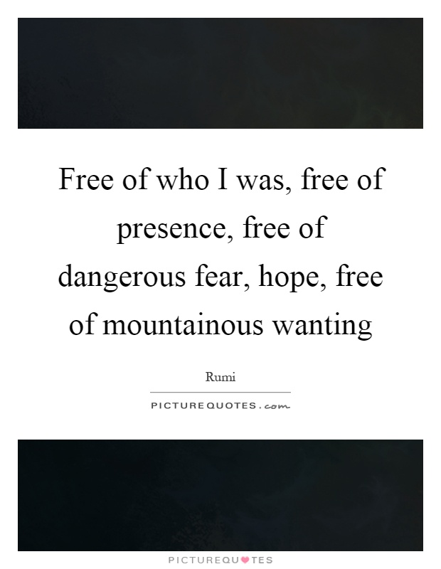 Free of who I was, free of presence, free of dangerous fear, hope, free of mountainous wanting Picture Quote #1