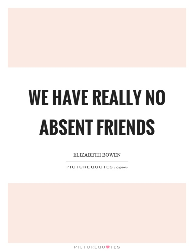 We have really no absent friends Picture Quote #1