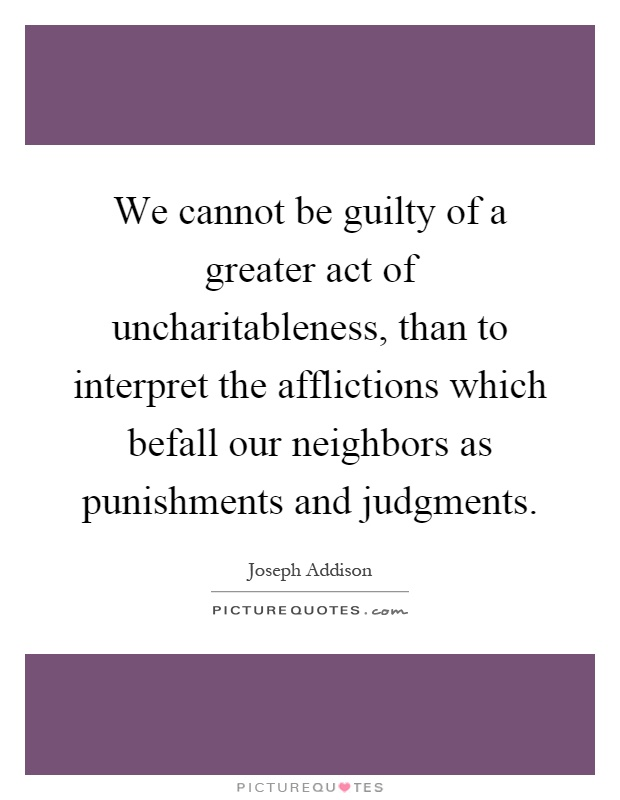 We cannot be guilty of a greater act of uncharitableness, than to interpret the afflictions which befall our neighbors as punishments and judgments Picture Quote #1