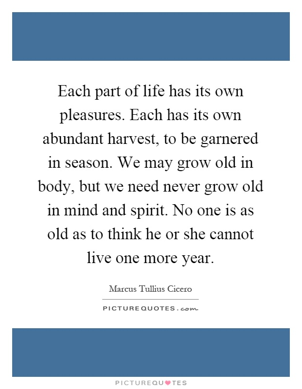 Each part of life has its own pleasures. Each has its own abundant harvest, to be garnered in season. We may grow old in body, but we need never grow old in mind and spirit. No one is as old as to think he or she cannot live one more year Picture Quote #1