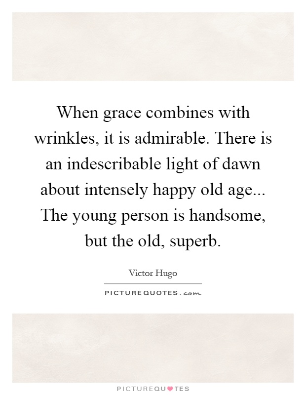 When grace combines with wrinkles, it is admirable. There is an indescribable light of dawn about intensely happy old age... The young person is handsome, but the old, superb Picture Quote #1