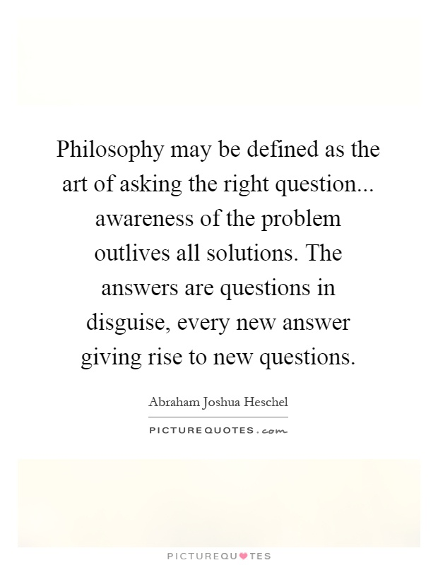 Philosophy may be defined as the art of asking the right question... awareness of the problem outlives all solutions. The answers are questions in disguise, every new answer giving rise to new questions Picture Quote #1