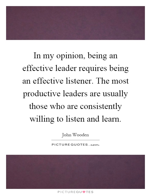 In my opinion, being an effective leader requires being an effective listener. The most productive leaders are usually those who are consistently willing to listen and learn Picture Quote #1