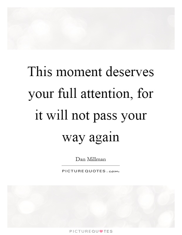 This moment deserves your full attention, for it will not pass your way again Picture Quote #1