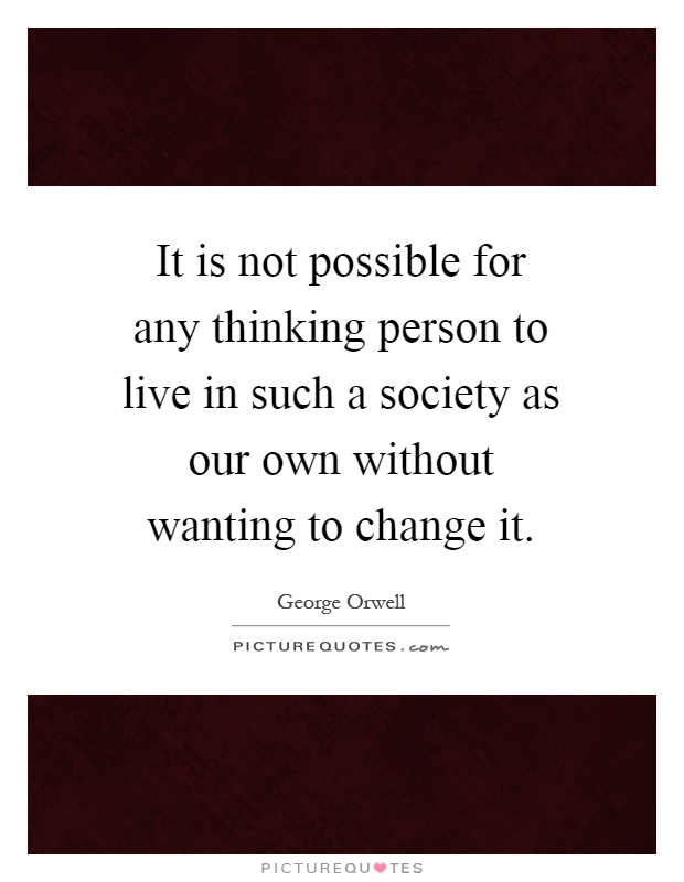 It is not possible for any thinking person to live in such a society as our own without wanting to change it Picture Quote #1