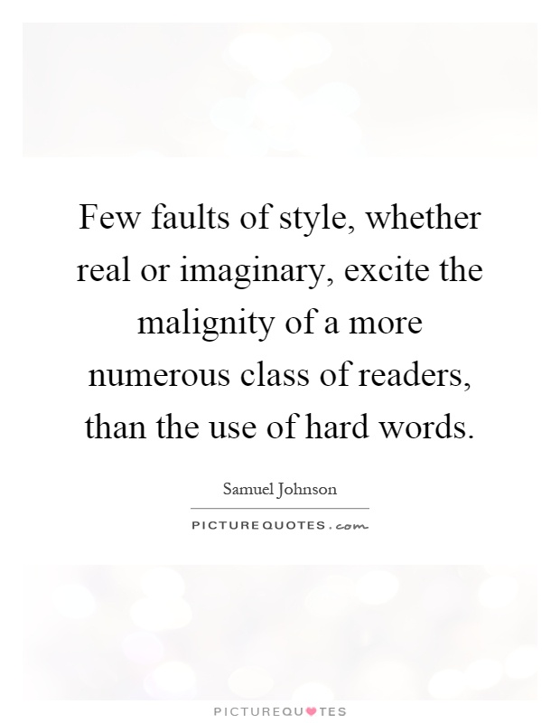 Few faults of style, whether real or imaginary, excite the malignity of a more numerous class of readers, than the use of hard words Picture Quote #1