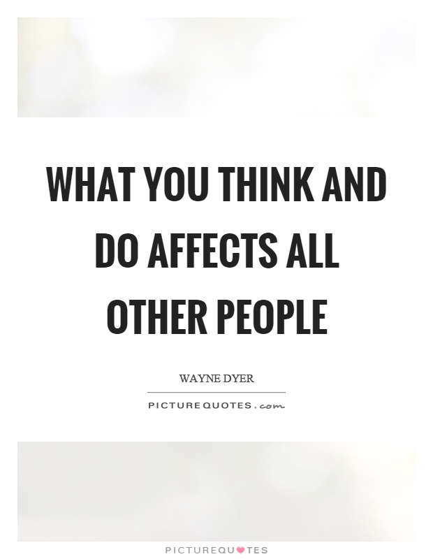 What you think and do affects all other people Picture Quote #1