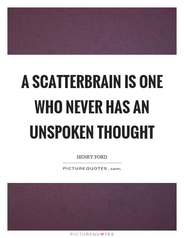 A scatterbrain is one who never has an unspoken thought Picture Quote #1