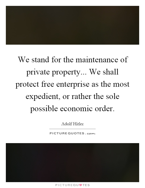 We stand for the maintenance of private property... We shall protect free enterprise as the most expedient, or rather the sole possible economic order Picture Quote #1