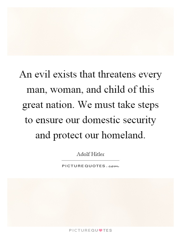 An evil exists that threatens every man, woman, and child of this great nation. We must take steps to ensure our domestic security and protect our homeland Picture Quote #1