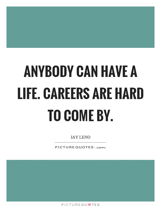 Anybody can have a life. Careers are hard to come by Picture Quote #1