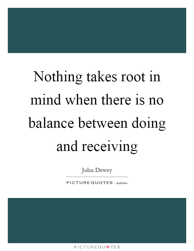 Nothing takes root in mind when there is no balance between doing and receiving Picture Quote #1