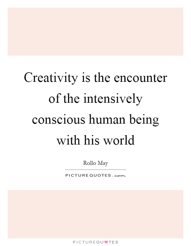 Creativity is the encounter of the intensively conscious human being with his world Picture Quote #1