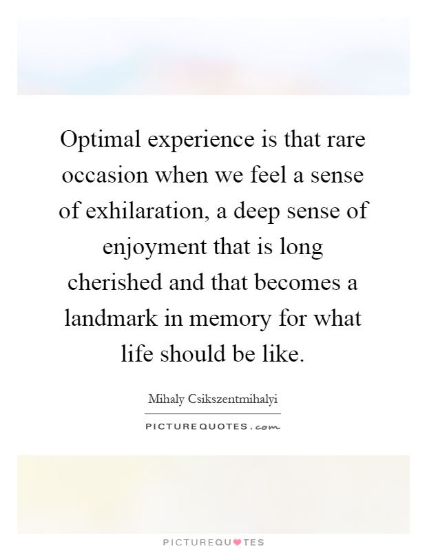 Optimal experience is that rare occasion when we feel a sense of exhilaration, a deep sense of enjoyment that is long cherished and that becomes a landmark in memory for what life should be like Picture Quote #1