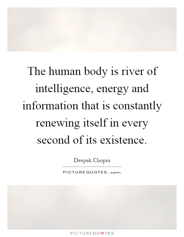 The human body is river of intelligence, energy and information that is constantly renewing itself in every second of its existence Picture Quote #1