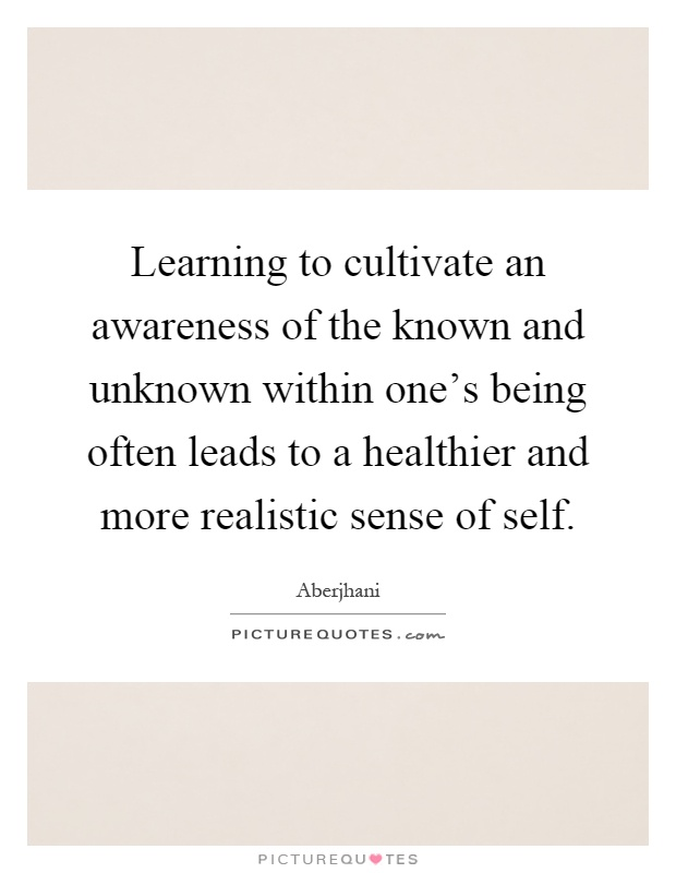 Learning to cultivate an awareness of the known and unknown within one's being often leads to a healthier and more realistic sense of self Picture Quote #1