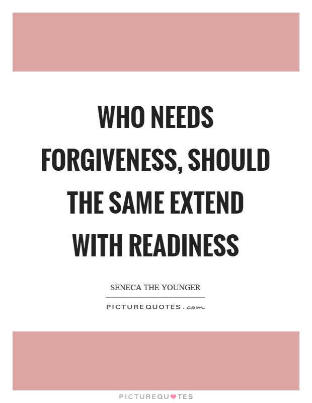 Who needs forgiveness, should the same extend with readiness Picture Quote #1