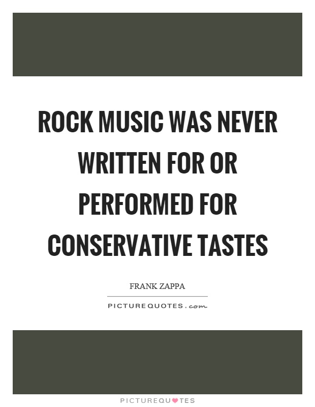 Rock music was never written for or performed for conservative tastes Picture Quote #1