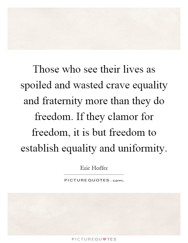 Those who see their lives as spoiled and wasted crave equality and fraternity more than they do freedom. If they clamor for freedom, it is but freedom to establish equality and uniformity Picture Quote #1