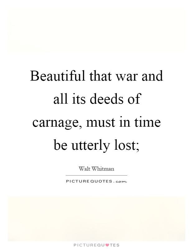 Beautiful that war and all its deeds of carnage, must in time be utterly lost; Picture Quote #1