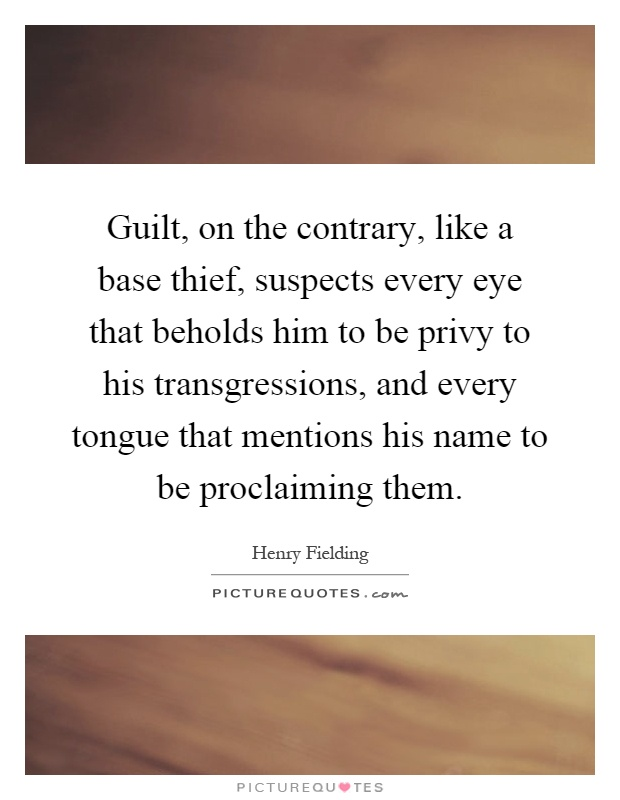 Guilt, on the contrary, like a base thief, suspects every eye that beholds him to be privy to his transgressions, and every tongue that mentions his name to be proclaiming them Picture Quote #1