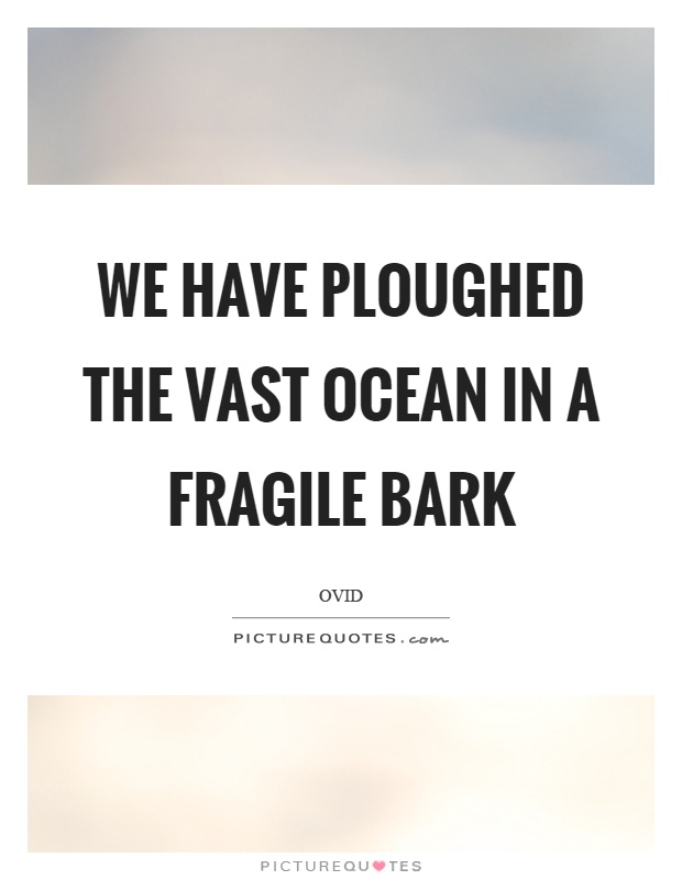 We have ploughed the vast ocean in a fragile bark Picture Quote #1
