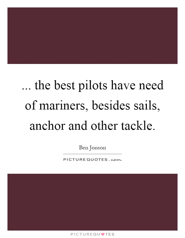 ... the best pilots have need of mariners, besides sails, anchor and other tackle Picture Quote #1