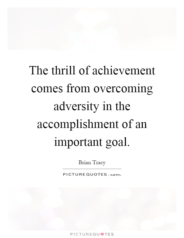 The thrill of achievement comes from overcoming adversity in the accomplishment of an important goal Picture Quote #1