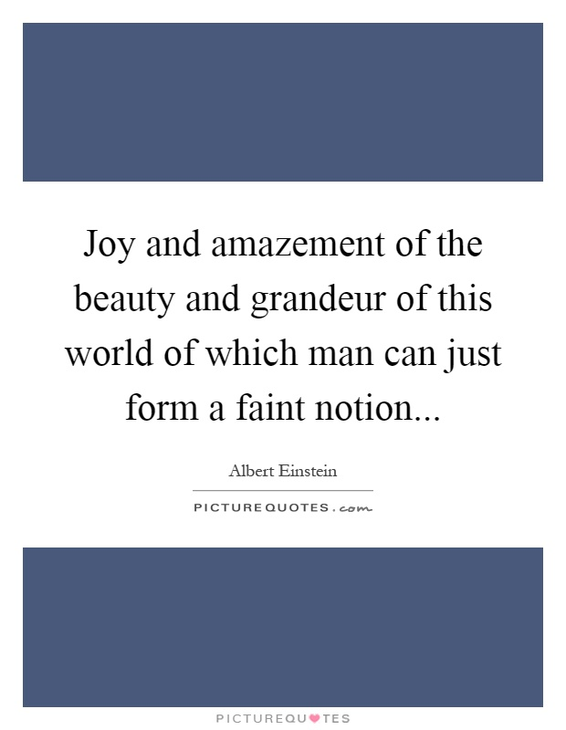 Joy and amazement of the beauty and grandeur of this world of which man can just form a faint notion Picture Quote #1