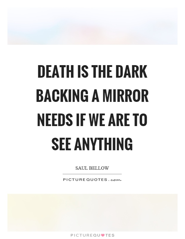 Death is the dark backing a mirror needs if we are to see anything Picture Quote #1