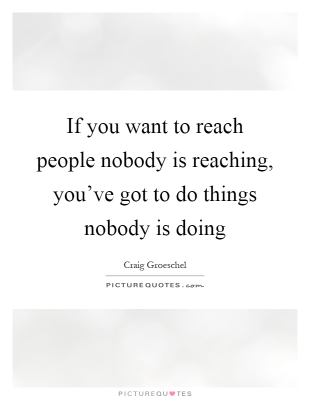 If you want to reach people nobody is reaching, you've got to do things nobody is doing Picture Quote #1